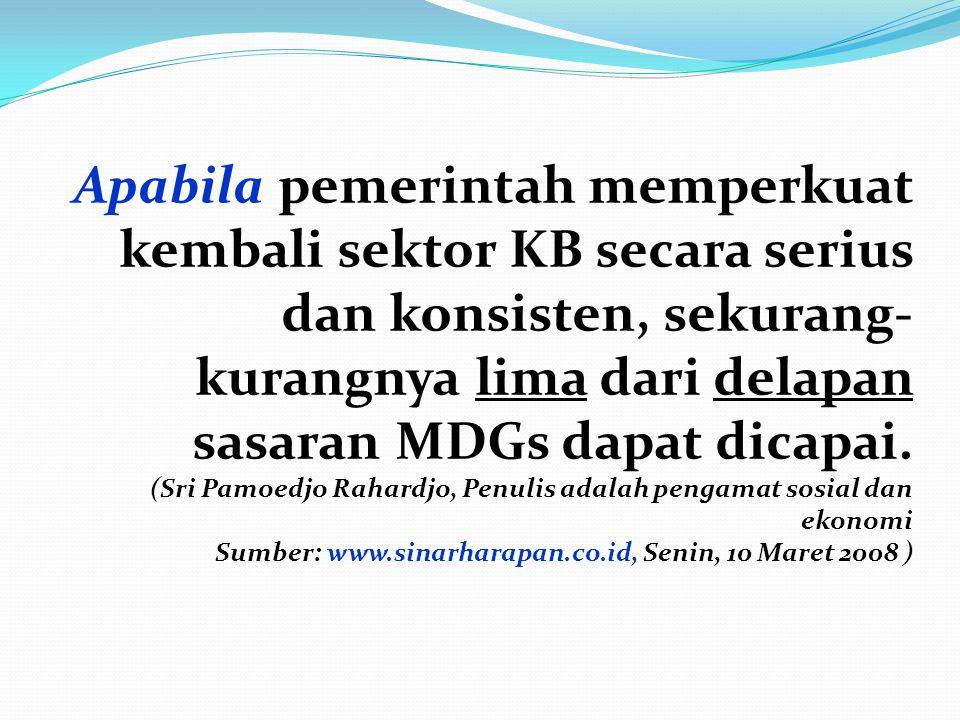 Apabila pemerintah memperkuat kembali sektor KB secara serius dan konsisten, sekurang- kurangnya lima dari delapan sasaran MDGs dapat dicapai. (Sri Pa