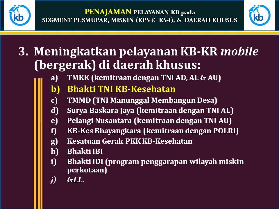 PENAJAMAN PELAYANAN KB pada SEGMENT PUSMUPAR, MISKIN (KPS & KS-I), & DAERAH KHUSUS 3.Meningkatkan pelayanan KB-KR mobile (bergerak) di daerah khusus: