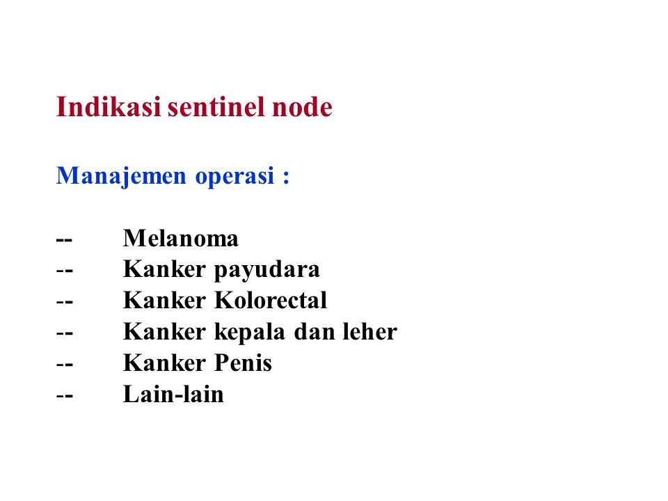 Indikasi sentinel node Manajemen operasi : --Melanoma --Kanker payudara --Kanker Kolorectal --Kanker kepala dan leher --Kanker Penis --Lain-lain