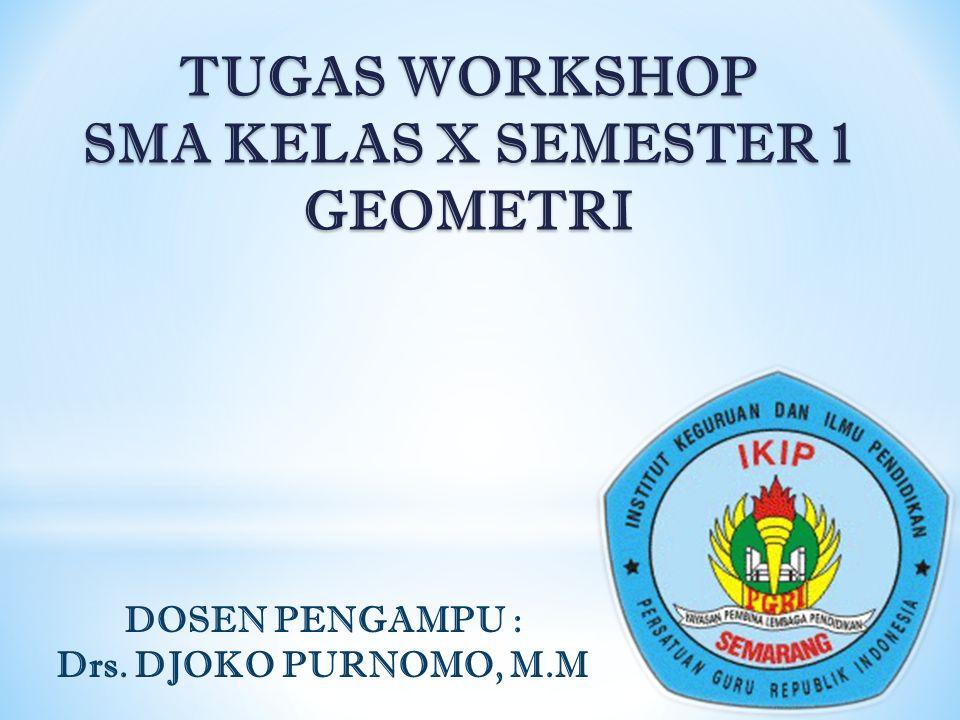 TUGAS WORKSHOP SMA KELAS X SEMESTER 1 GEOMETRI DOSEN PENGAMPU : Drs. DJOKO PURNOMO, M.M