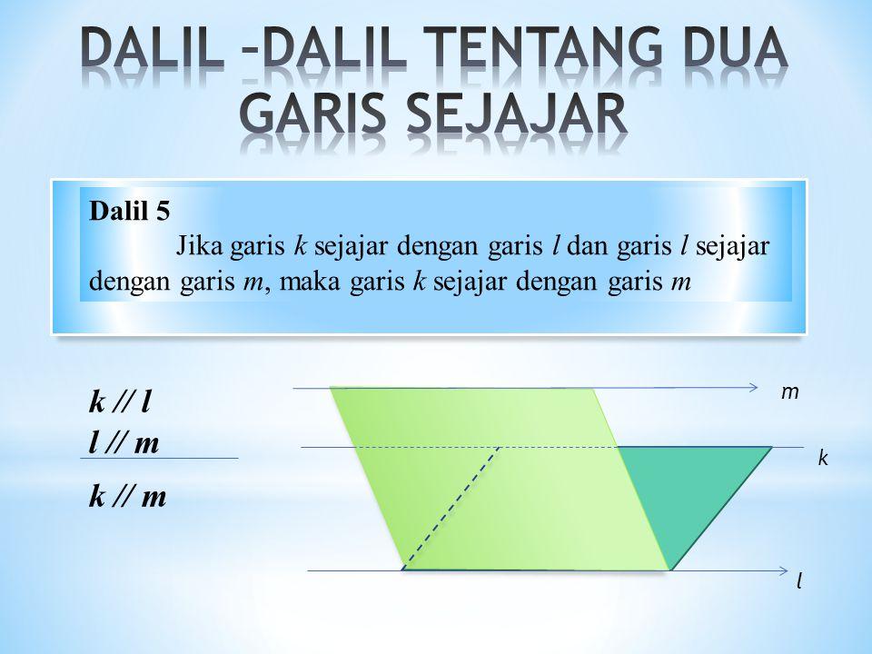 k // l l // m k // m l k m Dalil 5 Jika garis k sejajar dengan garis l dan garis l sejajar dengan garis m, maka garis k sejajar dengan garis m