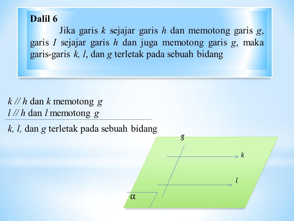 α k l g k // h dan k memotong g l // h dan l memotong g k, l, dan g terletak pada sebuah bidang Dalil 6 Jika garis k sejajar garis h dan memotong garis g, garis I sejajar garis h dan juga memotong garis g, maka garis-garis k, l, dan g terletak pada sebuah bidang