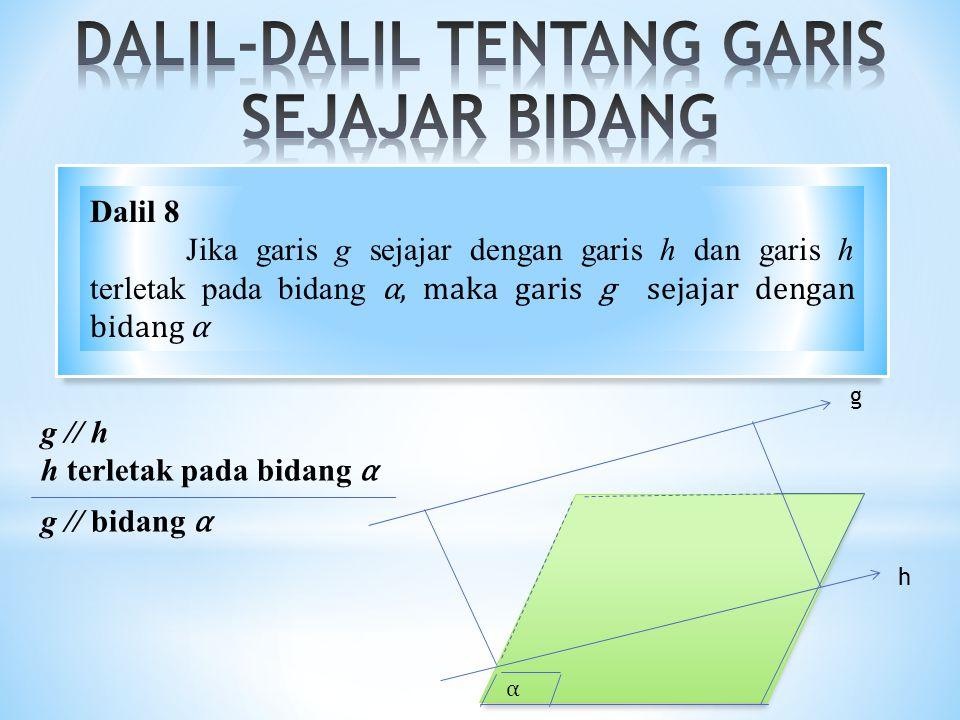 α g // h h terletak pada bidang α g // bidang α g h Dalil 8 Jika garis g sejajar dengan garis h dan garis h terletak pada bidang α, maka garis g sejaj