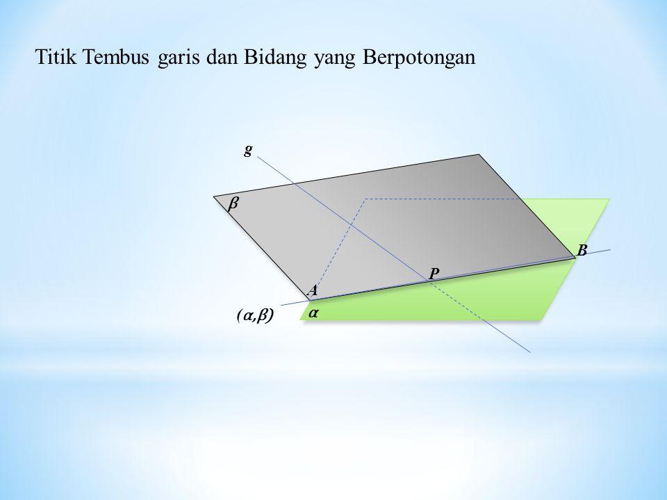 α β (α,β)(α,β) B A P g Titik Tembus garis dan Bidang yang Berpotongan