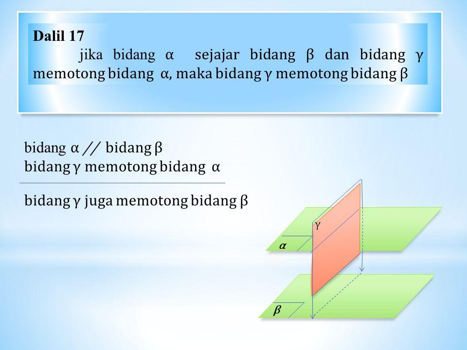 Dalil 17 jika bidang α sejajar bidang β dan bidang γ memotong bidang α, maka bidang γ memotong bidang β bidang α // bidang β bidang γ memotong bidang α bidang γ juga memotong bidang β α β γ