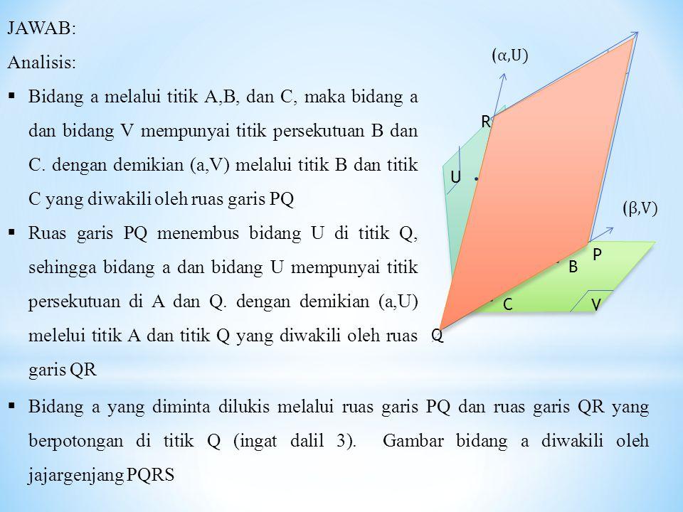 A B C V U ( α,U) R P Q ( β,V) α JAWAB: Analisis:  Bidang a melalui titik A,B, dan C, maka bidang a dan bidang V mempunyai titik persekutuan B dan C.