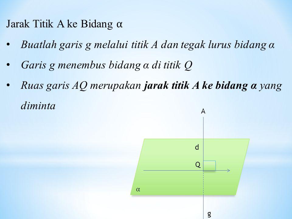 Jarak Titik A ke Bidang α Buatlah garis g melalui titik A dan tegak lurus bidang α Garis g menembus bidang α di titik Q Ruas garis AQ merupakan jarak titik A ke bidang α yang diminta Q α d g A