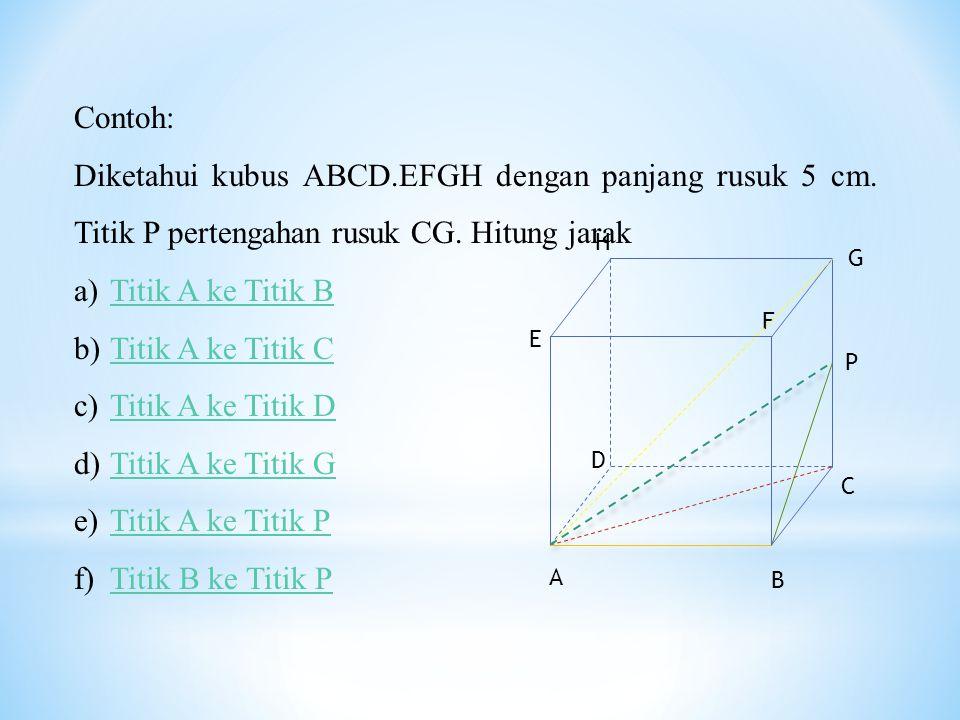 Contoh: Diketahui kubus ABCD.EFGH dengan panjang rusuk 5 cm. Titik P pertengahan rusuk CG. Hitung jarak a)Titik A ke Titik BTitik A ke Titik B b)Titik