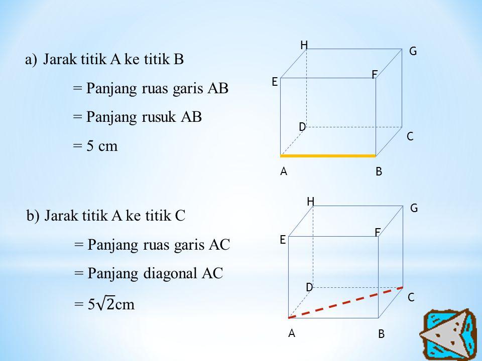 a)Jarak titik A ke titik B = Panjang ruas garis AB = Panjang rusuk AB = 5 cm A H G F E D C B A H G F E D C B