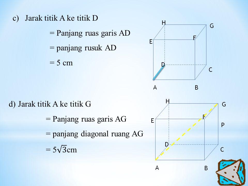 c)Jarak titik A ke titik D = Panjang ruas garis AD = panjang rusuk AD = 5 cm A H G F E D C B A H G F E D P C B