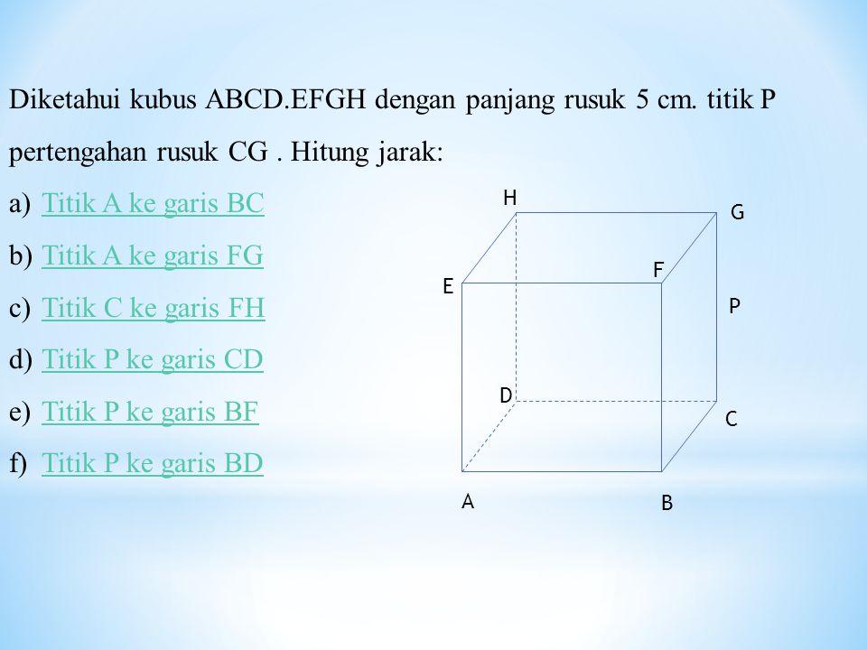 Diketahui kubus ABCD.EFGH dengan panjang rusuk 5 cm. titik P pertengahan rusuk CG. Hitung jarak: a)Titik A ke garis BCTitik A ke garis BC b)Titik A ke