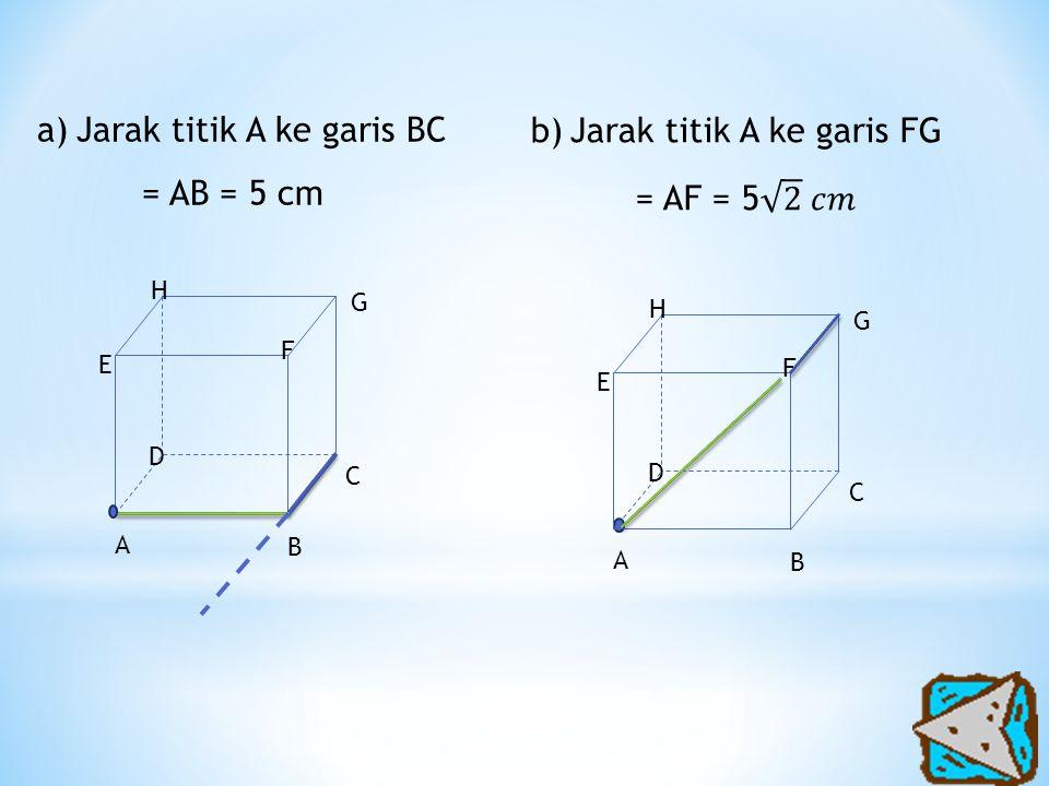 a)Jarak titik A ke garis BC = AB = 5 cm A H G F E D C B A H G F E D C B