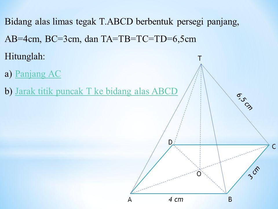 Bidang alas limas tegak T.ABCD berbentuk persegi panjang, AB=4cm, BC=3cm, dan TA=TB=TC=TD=6,5cm Hitunglah: a)Panjang ACPanjang AC b)Jarak titik puncak T ke bidang alas ABCDJarak titik puncak T ke bidang alas ABCD 4 cmBA O D C T 3 cm 6,5 cm