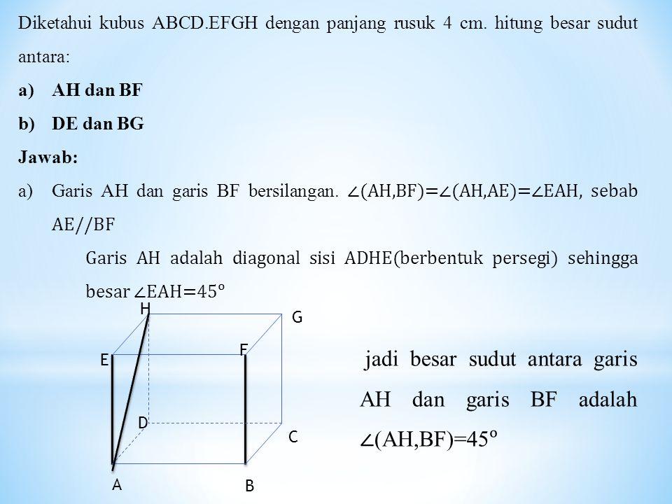 Diketahui kubus ABCD.EFGH dengan panjang rusuk 4 cm. hitung besar sudut antara: a)AH dan BF b)DE dan BG Jawab: a)Garis AH dan garis BF bersilangan. ∠(