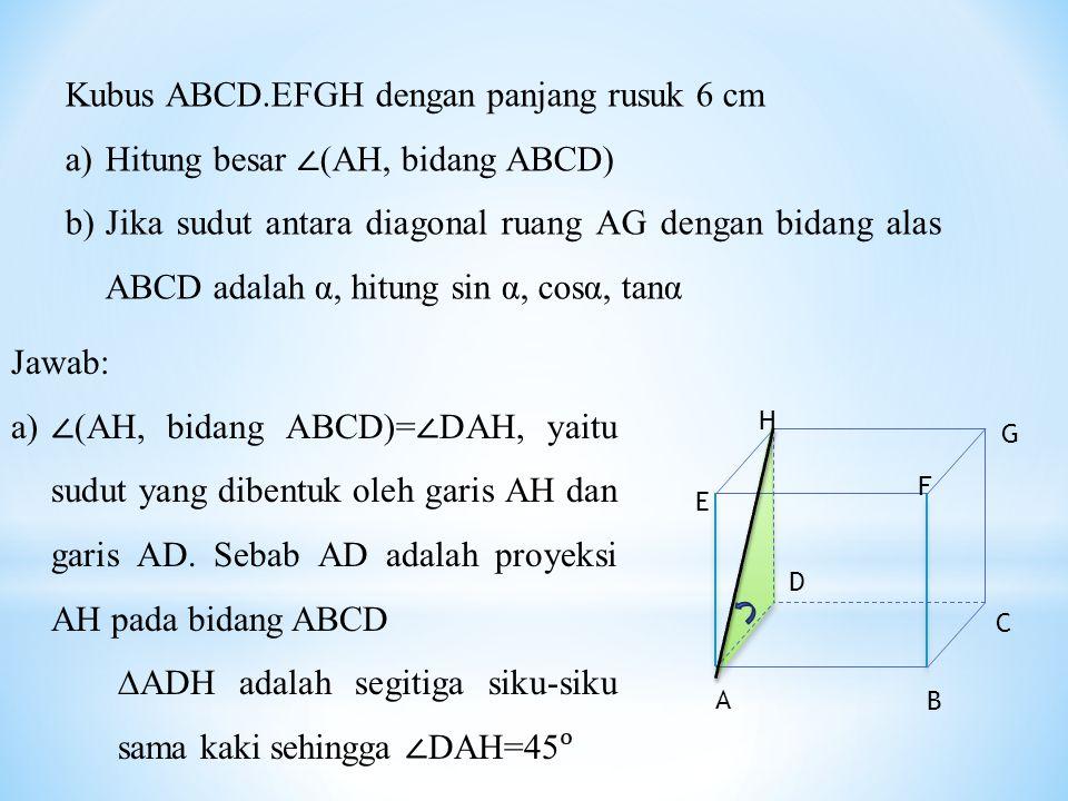 Kubus ABCD.EFGH dengan panjang rusuk 6 cm a)Hitung besar ∠ (AH, bidang ABCD) b)Jika sudut antara diagonal ruang AG dengan bidang alas ABCD adalah α, hitung sin α, cosα, tanα Jawab: a) ∠ (AH, bidang ABCD)= ∠ DAH, yaitu sudut yang dibentuk oleh garis AH dan garis AD.