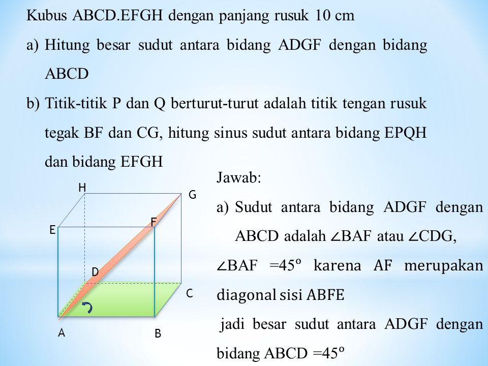 Kubus ABCD.EFGH dengan panjang rusuk 10 cm a)Hitung besar sudut antara bidang ADGF dengan bidang ABCD b)Titik-titik P dan Q berturut-turut adalah titi