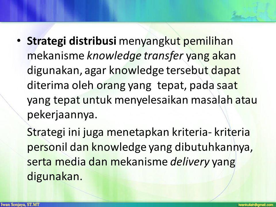 Strategi distribusi menyangkut pemilihan mekanisme knowledge transfer yang akan digunakan, agar knowledge tersebut dapat diterima oleh orang yang tepa