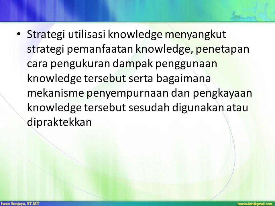 Strategi utilisasi knowledge menyangkut strategi pemanfaatan knowledge, penetapan cara pengukuran dampak penggunaan knowledge tersebut serta bagaimana