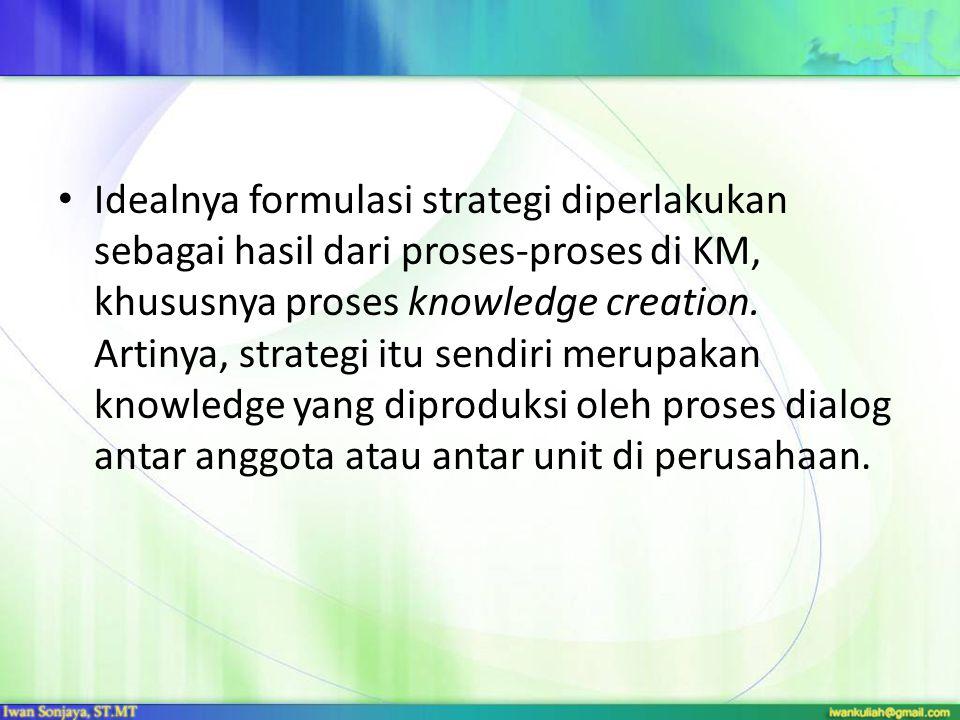 Idealnya formulasi strategi diperlakukan sebagai hasil dari proses-proses di KM, khususnya proses knowledge creation. Artinya, strategi itu sendiri me