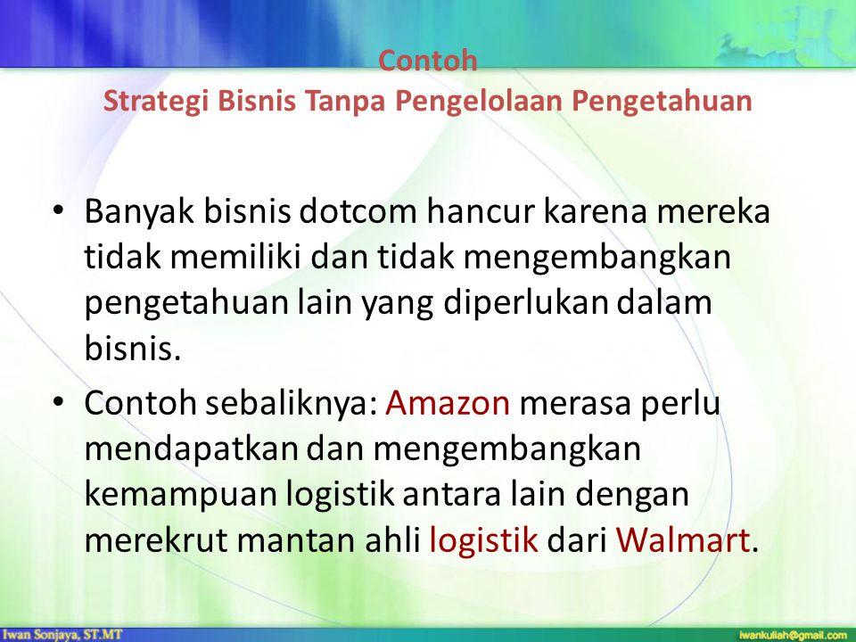 Contoh Strategi Bisnis Tanpa Pengelolaan Pengetahuan Banyak bisnis dotcom hancur karena mereka tidak memiliki dan tidak mengembangkan pengetahuan lain