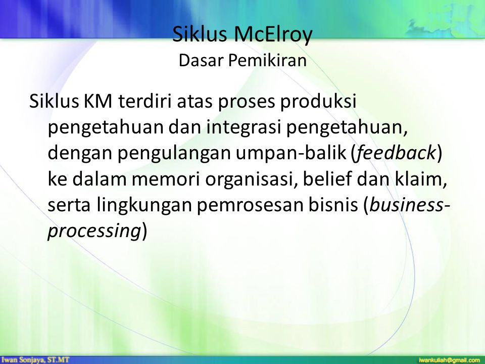 Siklus McElroy Model Knowledge Production Organizational Knowledge Integration Knowledge Processing Environment Business Processing Environment Distributed Organizational Knowledge Base Double-loop learningBeliefs and Claims Single-loop learning