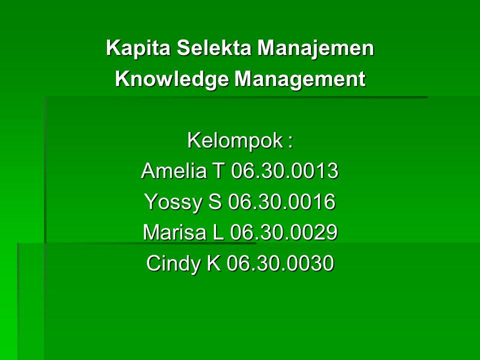 Kapita Selekta Manajemen Knowledge Management Kelompok : Amelia T 06.30.0013 Yossy S 06.30.0016 Marisa L 06.30.0029 Cindy K 06.30.0030