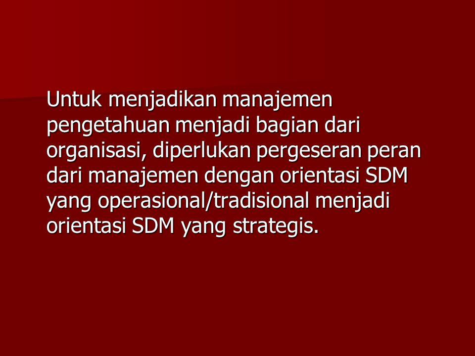 Untuk menjadikan manajemen pengetahuan menjadi bagian dari organisasi, diperlukan pergeseran peran dari manajemen dengan orientasi SDM yang operasiona