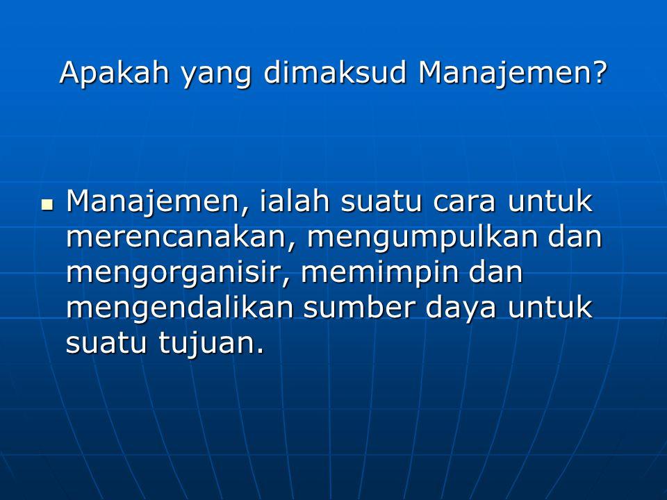 Apakah yang dimaksud Manajemen? Manajemen, ialah suatu cara untuk merencanakan, mengumpulkan dan mengorganisir, memimpin dan mengendalikan sumber daya