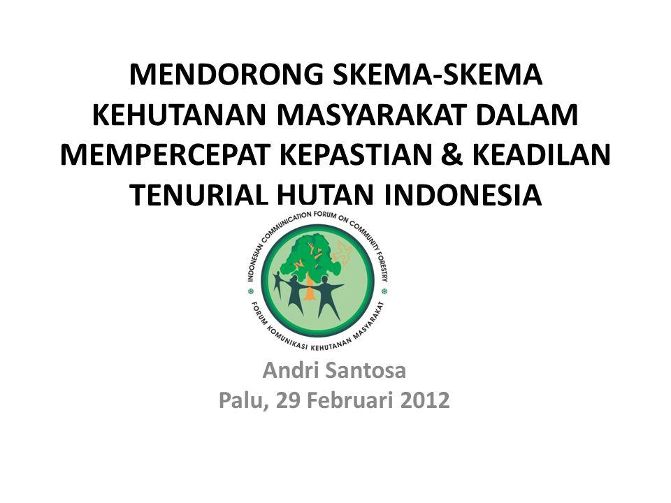 MENDORONG SKEMA-SKEMA KEHUTANAN MASYARAKAT DALAM MEMPERCEPAT KEPASTIAN & KEADILAN TENURIAL HUTAN INDONESIA Andri Santosa Palu, 29 Februari 2012