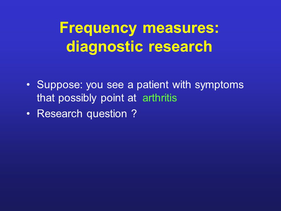 Frequency measures: diagnostic research Suppose: you see a patient with symptoms that possibly point at arthritis Research question ?