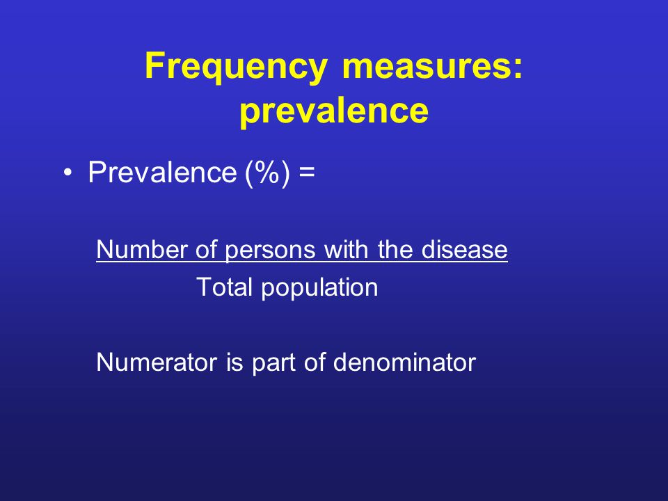 Frequency measures: prevalence Prevalence (%) = Number of persons with the disease Total population Numerator is part of denominator