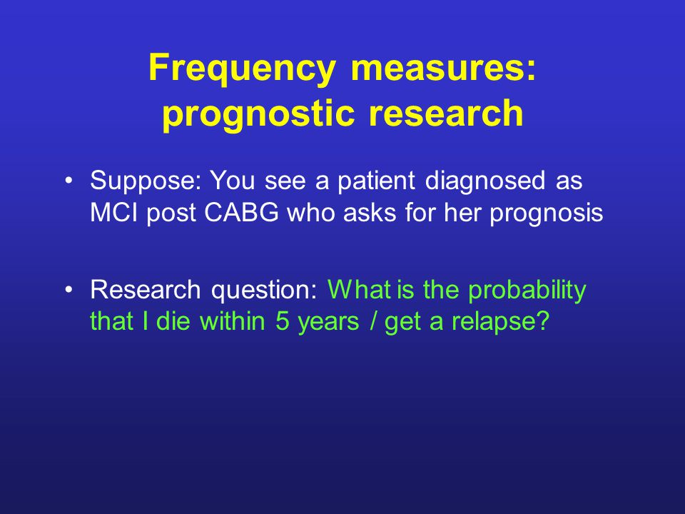 Frequency measures: prognostic research Suppose: You see a patient diagnosed as MCI post CABG who asks for her prognosis Research question: What is the probability that I die within 5 years / get a relapse?