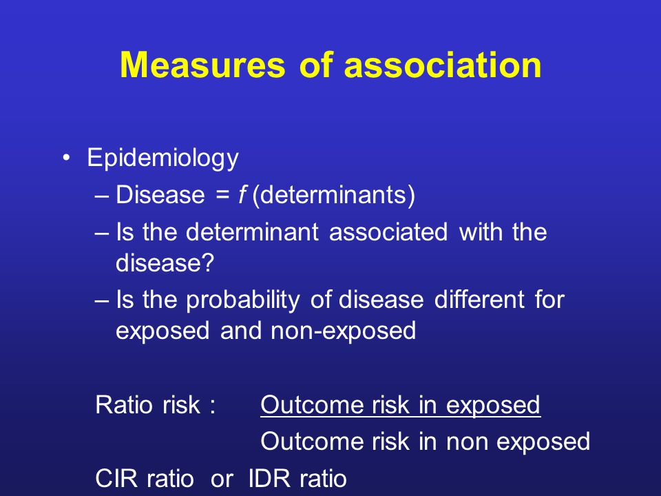Measures of association Epidemiology –Disease = f (determinants) –Is the determinant associated with the disease.