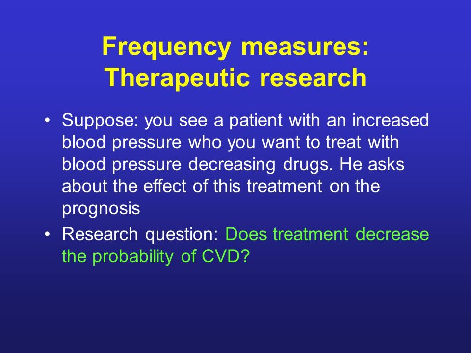 Frequency measures: Therapeutic research Suppose: you see a patient with an increased blood pressure who you want to treat with blood pressure decreasing drugs.