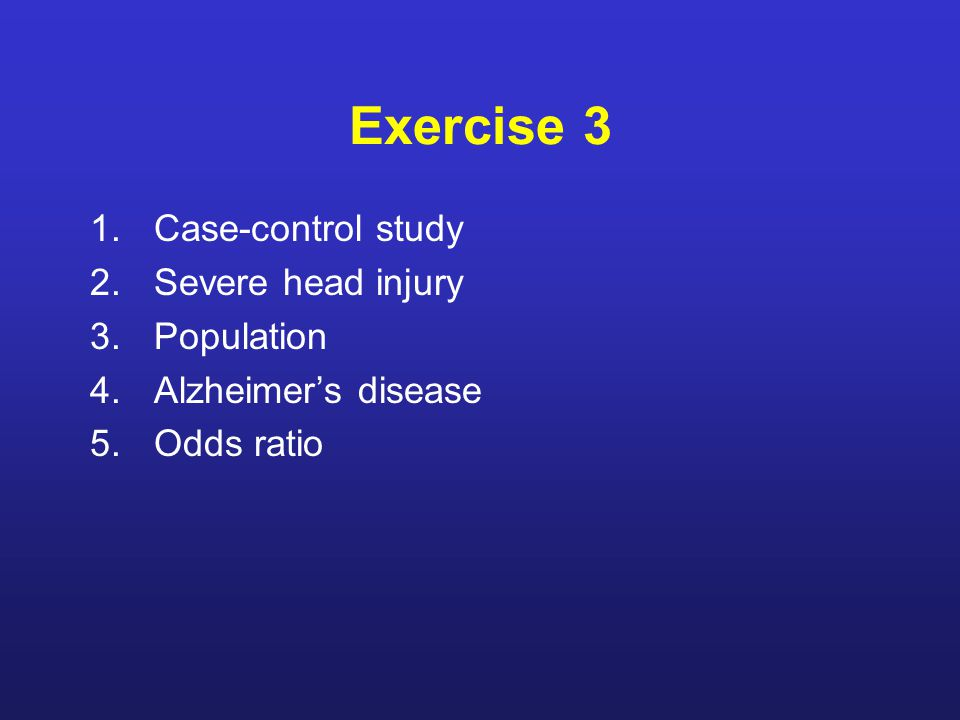 Exercise 3 1.Case-control study 2.Severe head injury 3.Population 4.Alzheimer's disease 5.Odds ratio