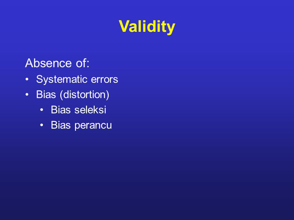 Validity Absence of: Systematic errors Bias (distortion) Bias seleksi Bias perancu