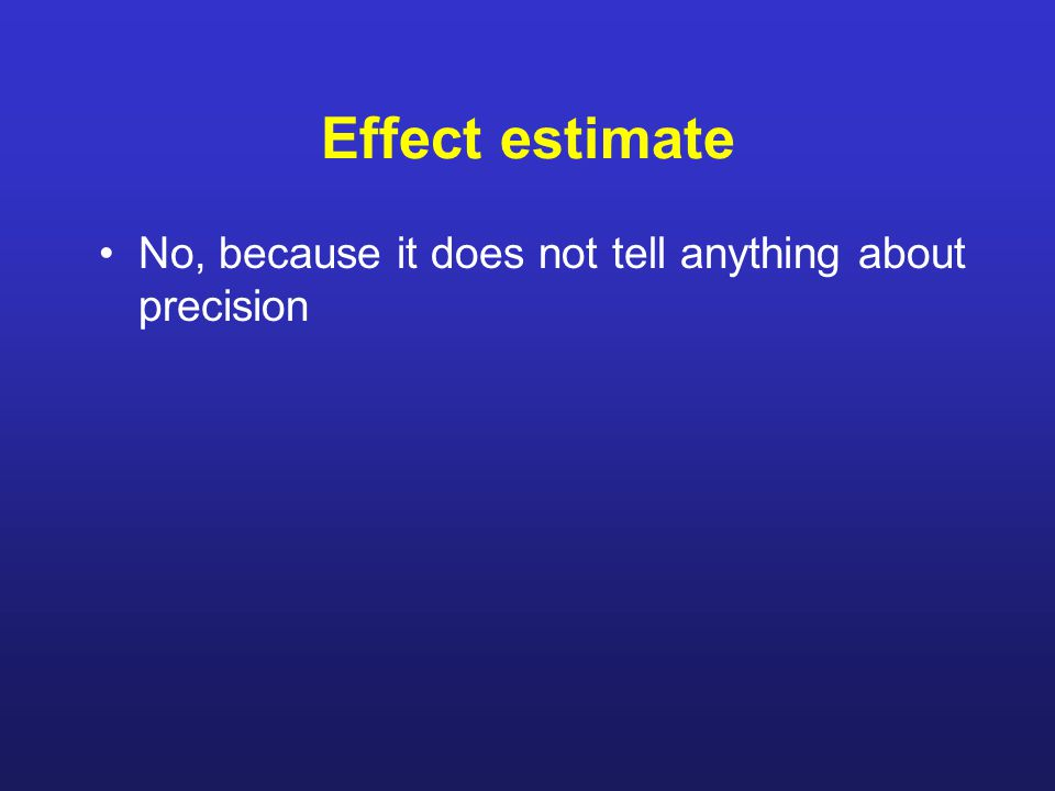 Effect estimate No, because it does not tell anything about precision
