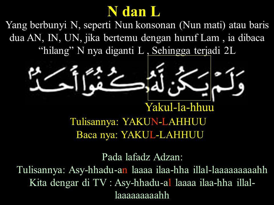 Yang berbunyi N, seperti Nun konsonan (Nun mati) atau baris dua AN, IN, UN, jika bertemu dengan huruf Lam, ia dibaca hilang N nya diganti L, Sehingga terjadi 2L N dan L Yakul-la-hhuu Tulisannya: YAKUN-LAHHUU Baca nya: YAKUL-LAHHUU Pada lafadz Adzan: Tulisannya: Asy-hhadu-an laaaa ilaa-hha illal-laaaaaaaaahh Kita dengar di TV : Asy-hhadu-al laaaa ilaa-hha illal- laaaaaaaaahh
