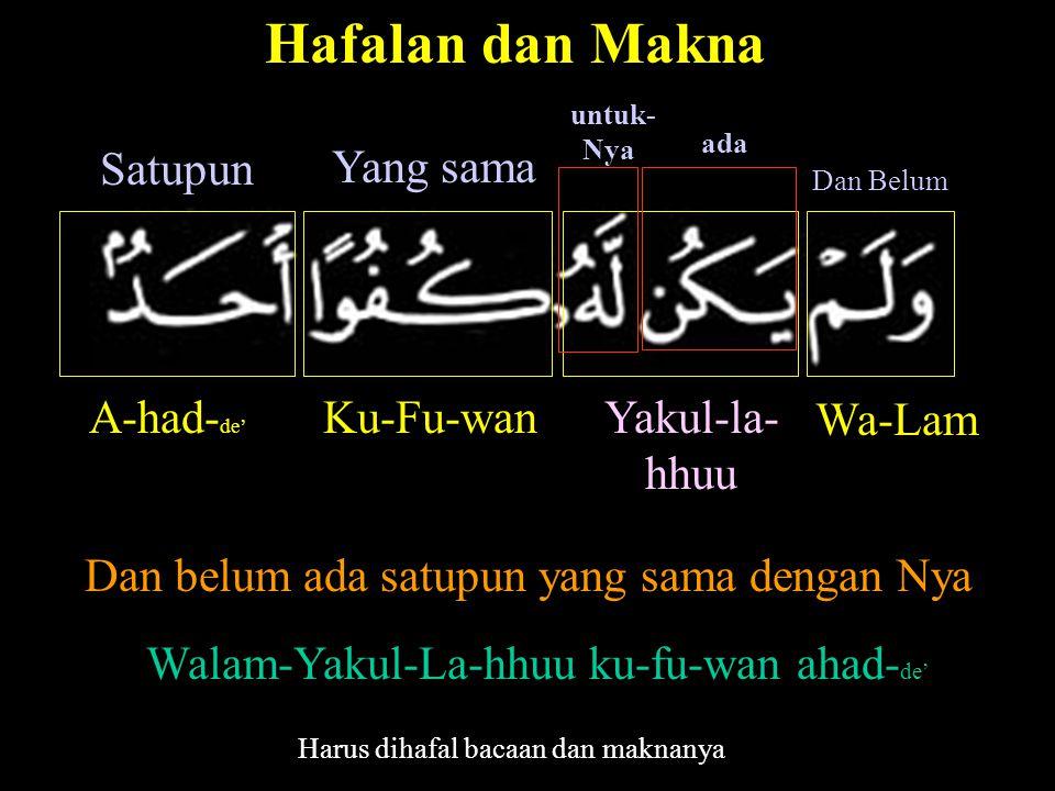 Hafalan dan Makna A-had- de' Satupun Ku-Fu-wan Yang sama Yakul-la- hhuu untuk- Nya Wa-Lam Dan Belum ada Dan belum ada satupun yang sama dengan Nya Walam-Yakul-La-hhuu ku-fu-wan ahad- de' Harus dihafal bacaan dan maknanya