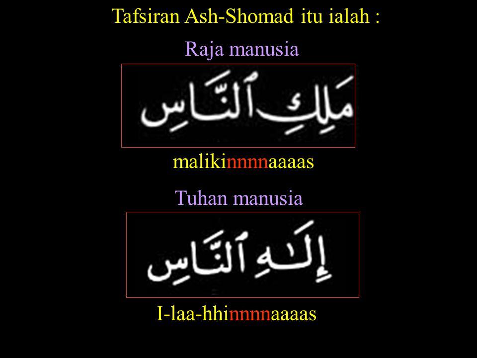 malikinnnnaaaas Raja manusia I-laa-hhinnnnaaaas Tuhan manusia Tafsiran Ash-Shomad itu ialah :