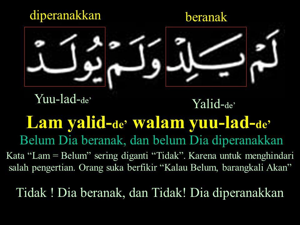 Yalid- de' Yuu-lad- de' beranak diperanakkan Lam yalid- de' walam yuu-lad- de' Belum Dia beranak, dan belum Dia diperanakkan Kata Lam = Belum sering diganti Tidak .