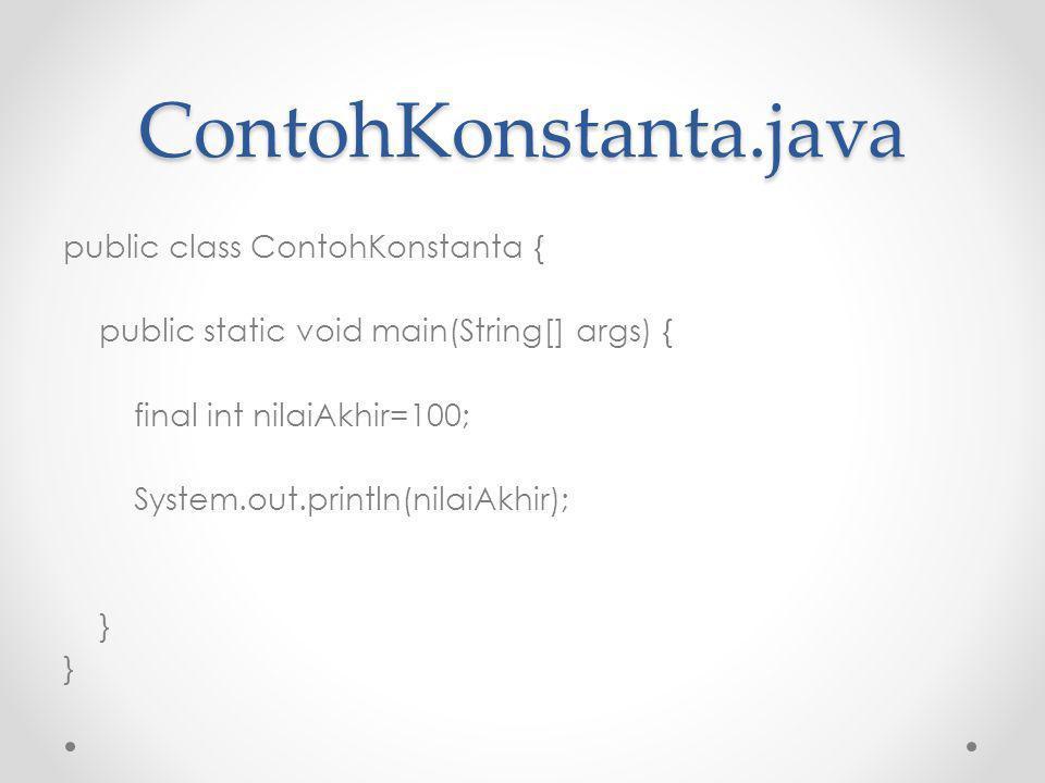 ContohKonstanta.java public class ContohKonstanta { public static void main(String[] args) { final int nilaiAkhir=100; System.out.println(nilaiAkhir); }