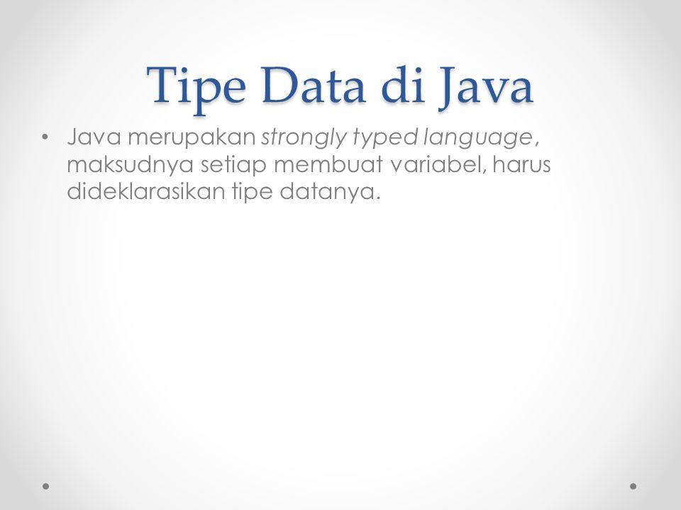 Tipe Data di Java Java merupakan strongly typed language, maksudnya setiap membuat variabel, harus dideklarasikan tipe datanya.