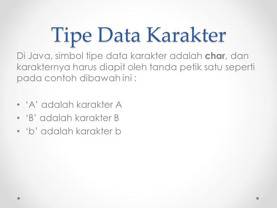 Tipe Data Karakter Di Java, simbol tipe data karakter adalah char, dan karakternya harus diapit oleh tanda petik satu seperti pada contoh dibawah ini : 'A' adalah karakter A 'B' adalah karakter B 'b' adalah karakter b