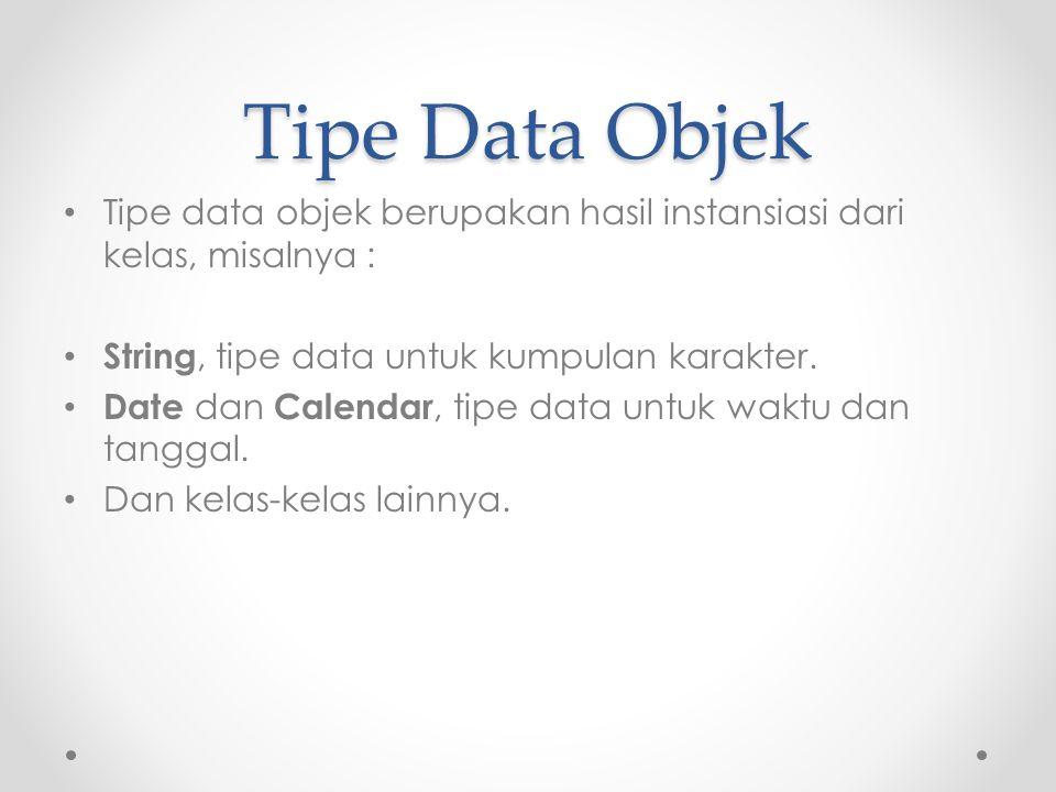 Tipe Data Objek Tipe data objek berupakan hasil instansiasi dari kelas, misalnya : String, tipe data untuk kumpulan karakter.