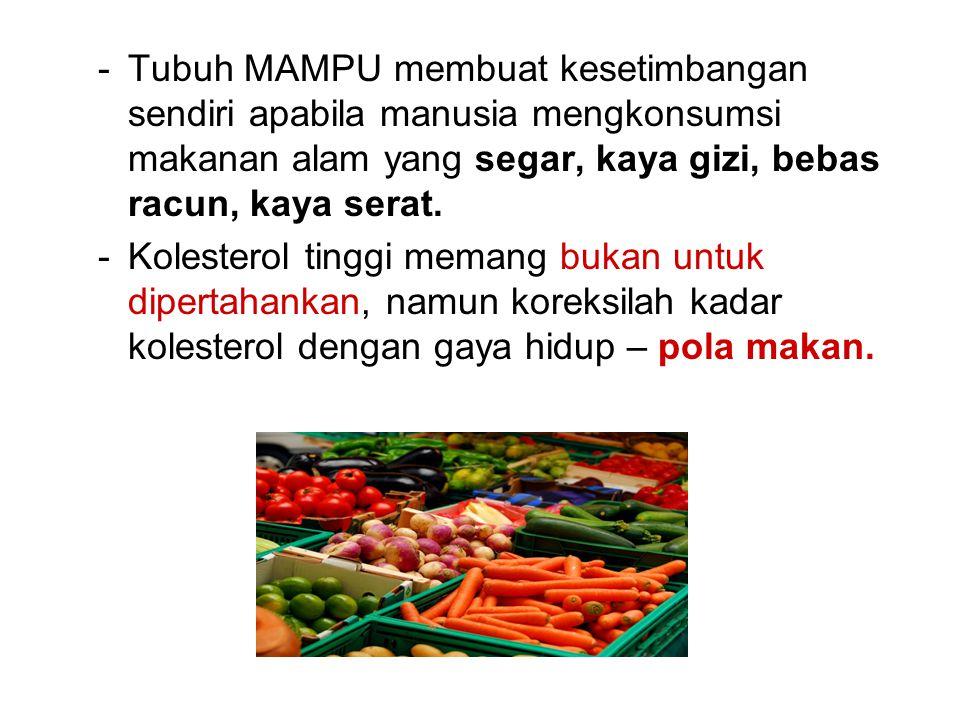 -Tubuh MAMPU membuat kesetimbangan sendiri apabila manusia mengkonsumsi makanan alam yang segar, kaya gizi, bebas racun, kaya serat. -Kolesterol tingg