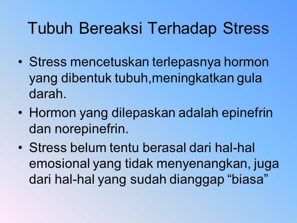 Tubuh Bereaksi Terhadap Stress Stress mencetuskan terlepasnya hormon yang dibentuk tubuh,meningkatkan gula darah. Hormon yang dilepaskan adalah epinef