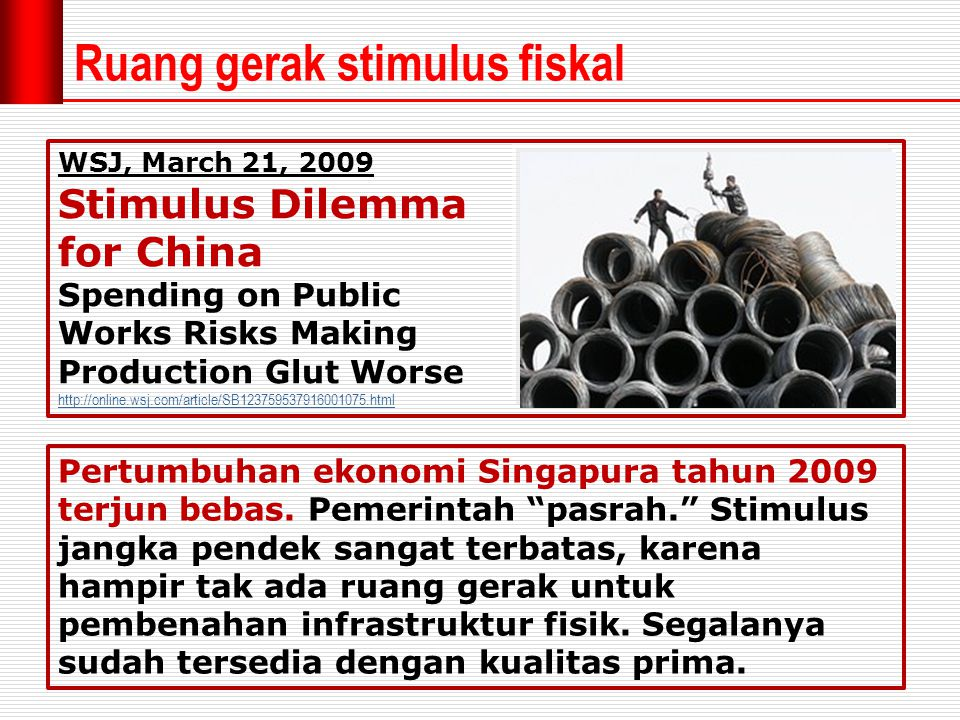 Ruang gerak stimulus fiskal WSJ, March 21, 2009 Stimulus Dilemma for China Spending on Public Works Risks Making Production Glut Worse http://online.wsj.com/article/SB123759537916001075.html Pertumbuhan ekonomi Singapura tahun 2009 terjun bebas.