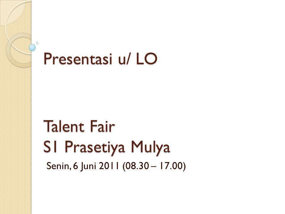 Talent Fair S1 Prasetiya Mulya Senin, 6 Juni 2011 (08.30 – 17.00) Presentasi u/ LO