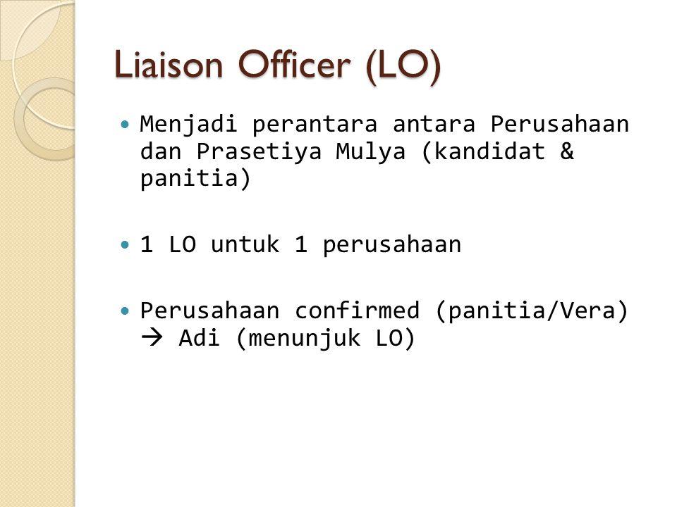 Liaison Officer (LO) Menjadi perantara antara Perusahaan dan Prasetiya Mulya (kandidat & panitia) 1 LO untuk 1 perusahaan Perusahaan confirmed (panitia/Vera)  Adi (menunjuk LO)